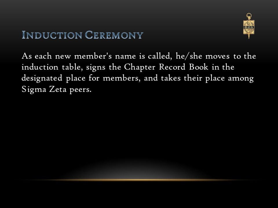 As each new member s name is called, he/she moves to the induction table, signs the Chapter Record Book in the designated place for members, and takes their place among Sigma Zeta peers.