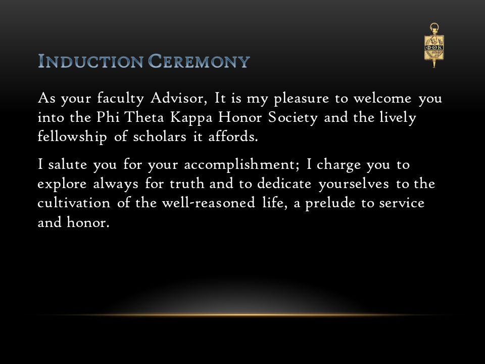 As your faculty Advisor, It is my pleasure to welcome you into the Phi Theta Kappa Honor Society and the lively fellowship of scholars it affords.