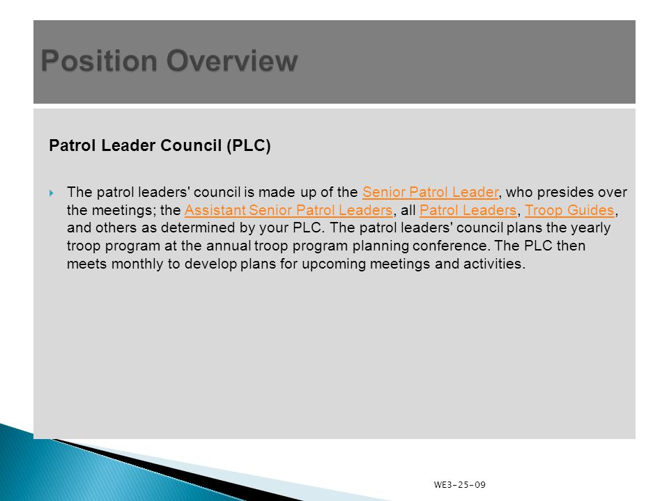 Patrol Leader Council (PLC)  The patrol leaders council is made up of the Senior Patrol Leader, who presides over the meetings; the Assistant Senior Patrol Leaders, all Patrol Leaders, Troop Guides, and others as determined by your PLC.