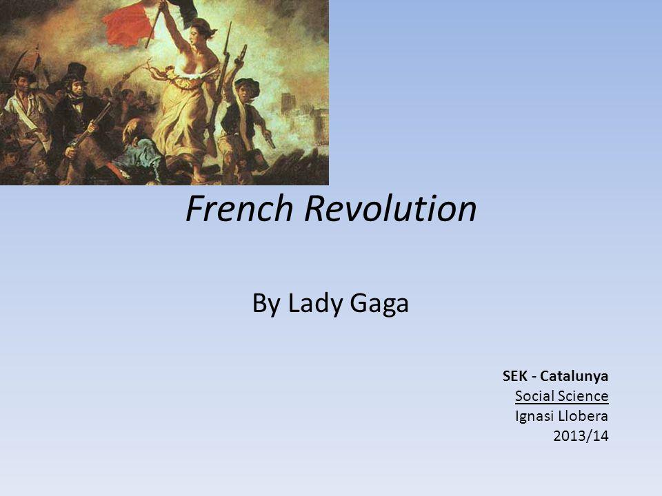 French Revolution By Lady Gaga SEK - Catalunya Social Science Ignasi Llobera 2013/14