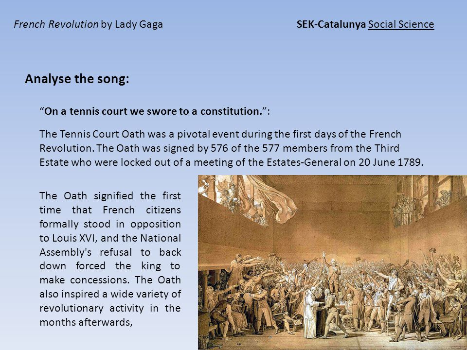 French Revolution by Lady Gaga SEK-Catalunya Social Science Analyse the song: On a tennis court we swore to a constitution. : The Oath signified the first time that French citizens formally stood in opposition to Louis XVI, and the National Assembly s refusal to back down forced the king to make concessions.