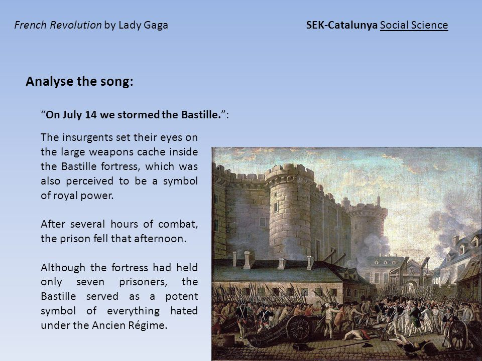 French Revolution by Lady Gaga SEK-Catalunya Social Science Analyse the song: On July 14 we stormed the Bastille. : The insurgents set their eyes on the large weapons cache inside the Bastille fortress, which was also perceived to be a symbol of royal power.
