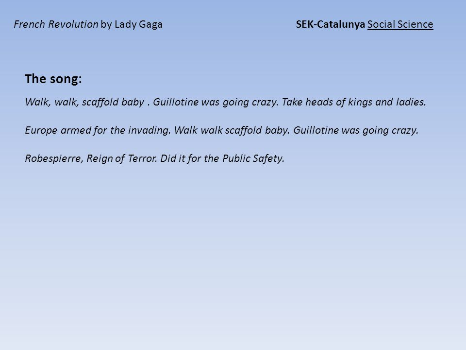 French Revolution by Lady Gaga SEK-Catalunya Social Science The song: Walk, walk, scaffold baby.