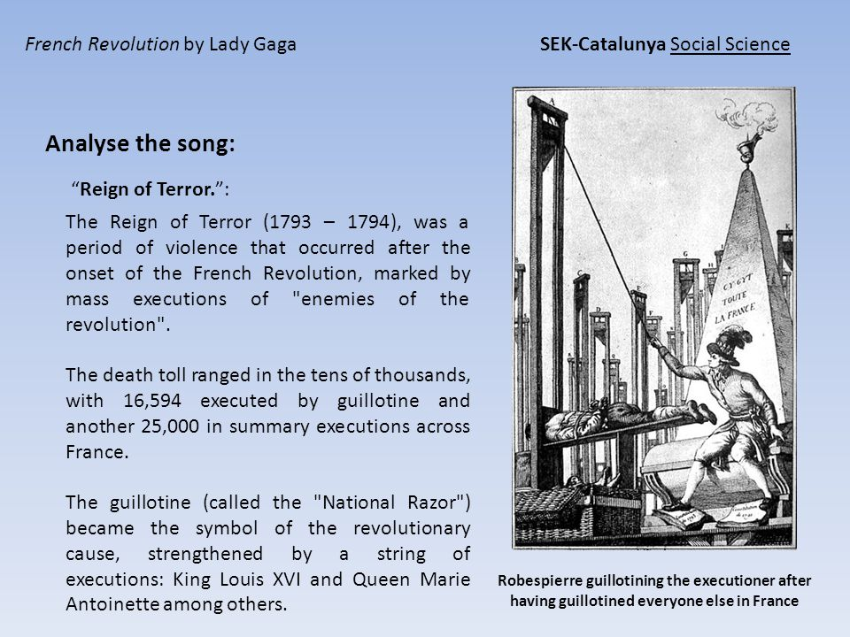 French Revolution by Lady Gaga SEK-Catalunya Social Science Analyse the song: Reign of Terror. : Robespierre guillotining the executioner after having guillotined everyone else in France The Reign of Terror (1793 – 1794), was a period of violence that occurred after the onset of the French Revolution, marked by mass executions of enemies of the revolution .