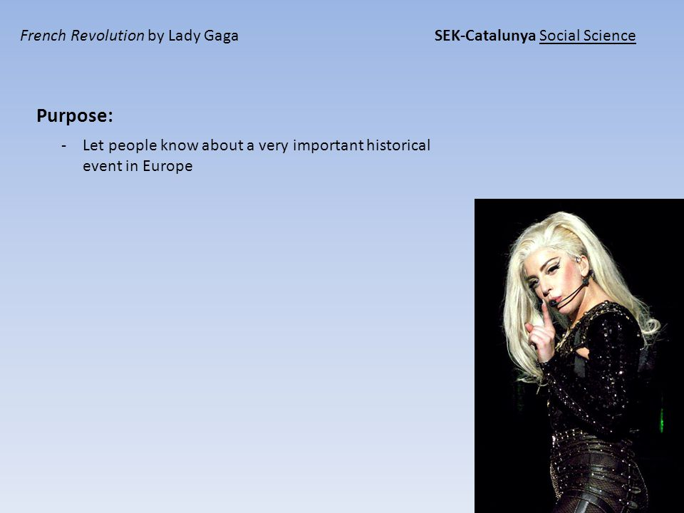 French Revolution by Lady Gaga SEK-Catalunya Social Science Purpose: -Let people know about a very important historical event in Europe