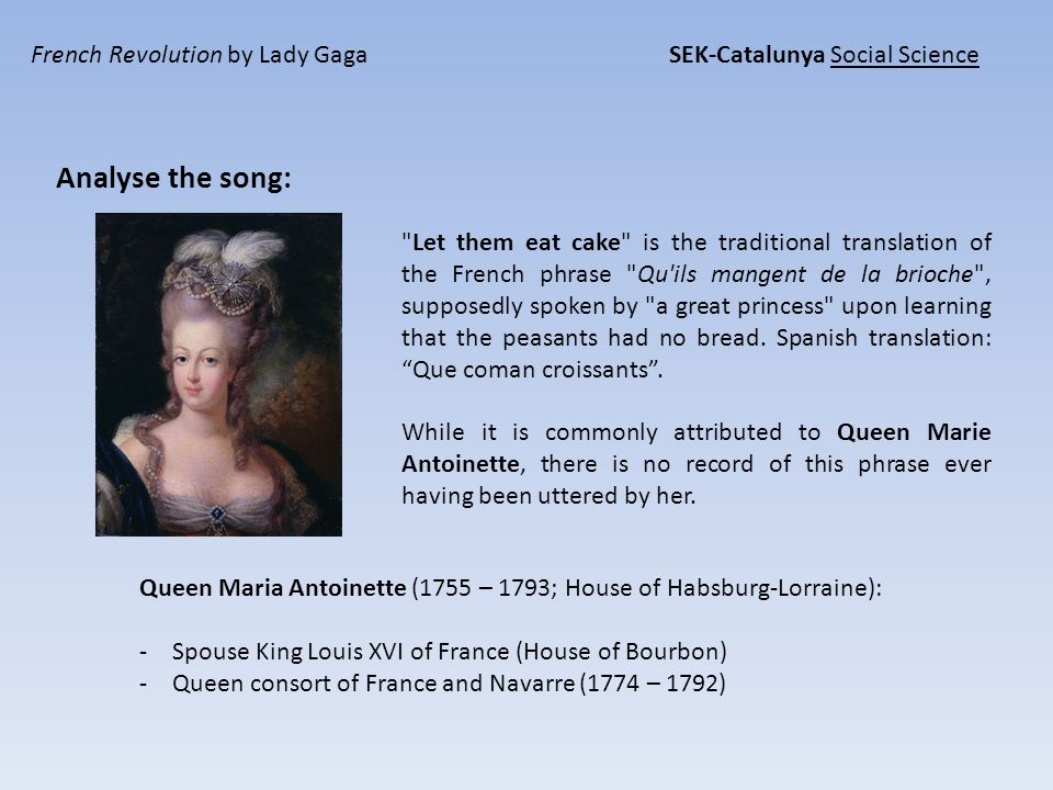 French Revolution by Lady Gaga SEK-Catalunya Social Science Let them eat cake is the traditional translation of the French phrase Qu ils mangent de la brioche , supposedly spoken by a great princess upon learning that the peasants had no bread.