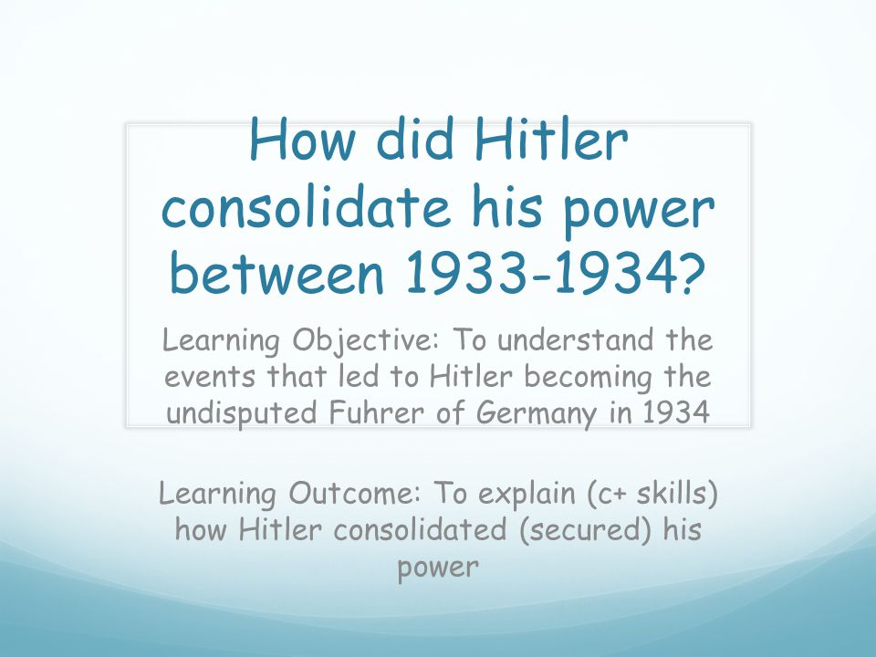 How did Hitler consolidate his power between 1933-1934? Learning Objective: To understand the events that led to Hitler becoming the undisputed Fuhrer
