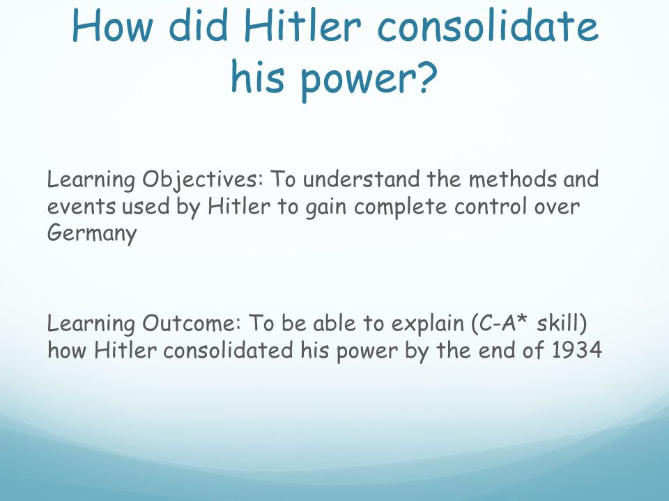 How did Hitler consolidate his power? Learning Objectives: To understand the methods and events used by Hitler to gain complete control over Germany L