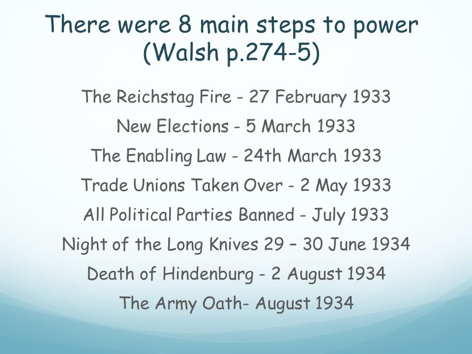 There were 8 main steps to power (Walsh p.274-5) The Reichstag Fire - 27 February 1933 New Elections - 5 March 1933 The Enabling Law - 24th March 1933