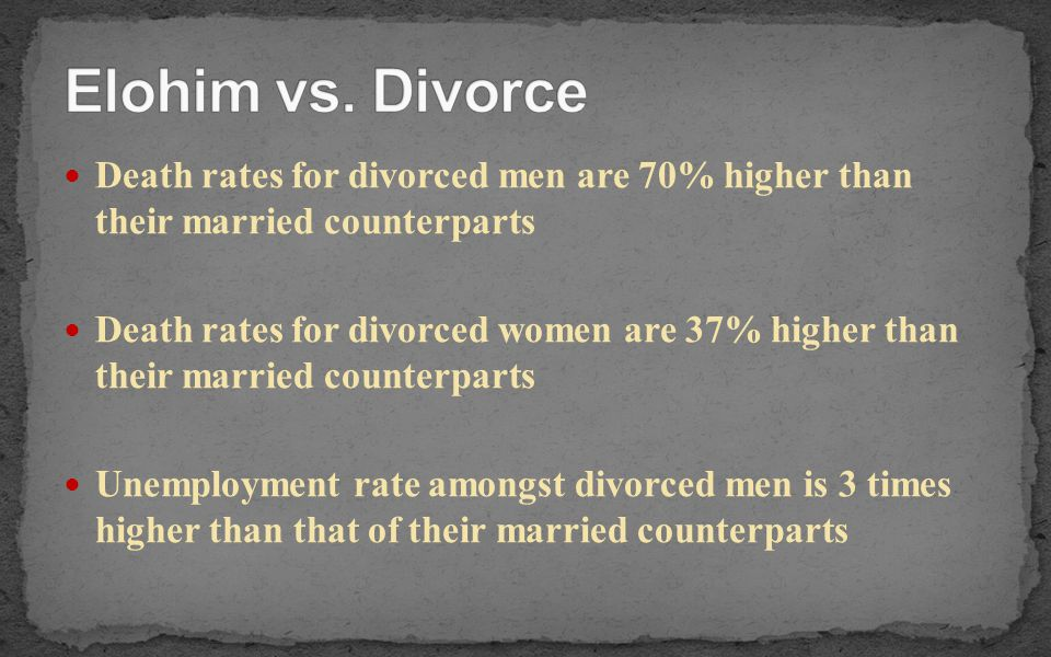 Death rates for divorced men are 70% higher than their married counterparts Death rates for divorced women are 37% higher than their married counterpa