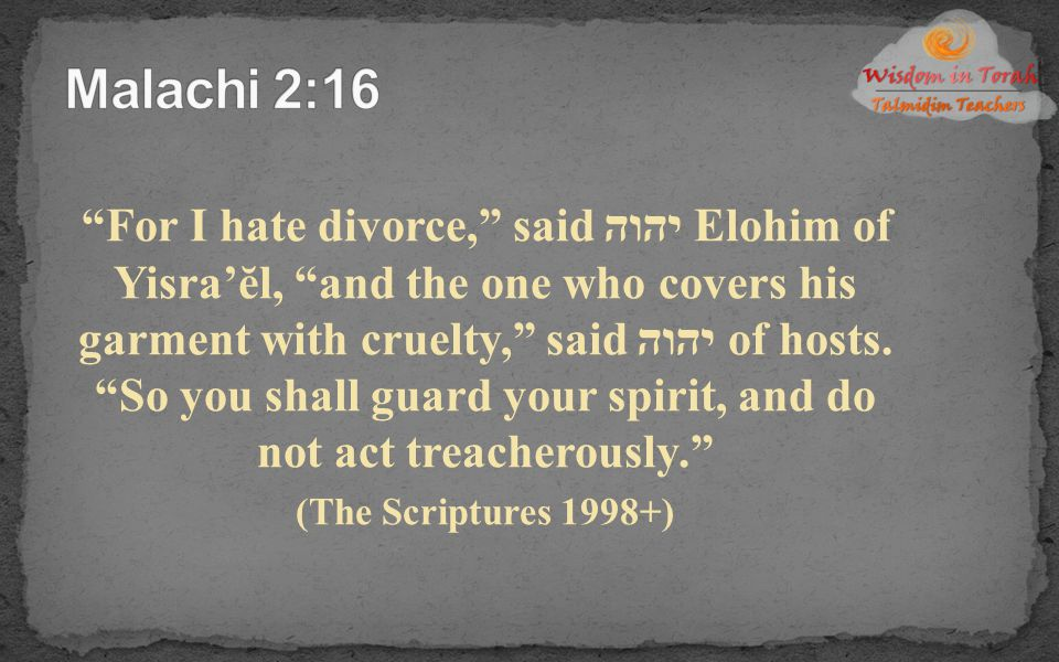"""""""For I hate divorce,"""" said יהוה Elohim of Yisra'ĕl, """"and the one who covers his garment with cruelty,"""" said יהוה of hosts. """"So you shall guard your sp"""
