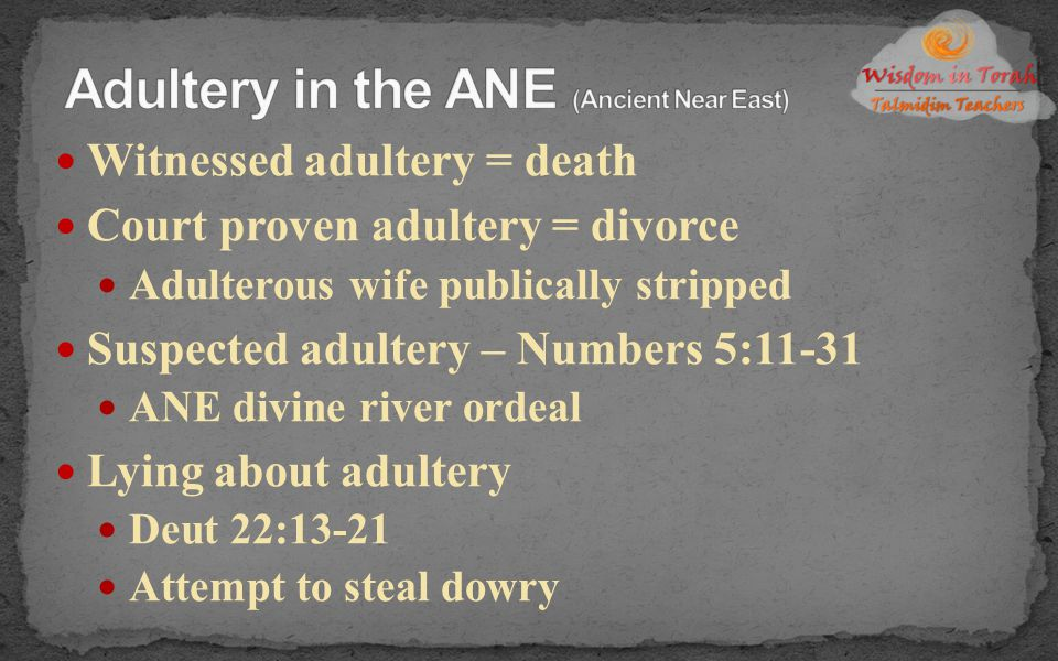 Witnessed adultery = death Court proven adultery = divorce Adulterous wife publically stripped Suspected adultery – Numbers 5:11-31 ANE divine river o
