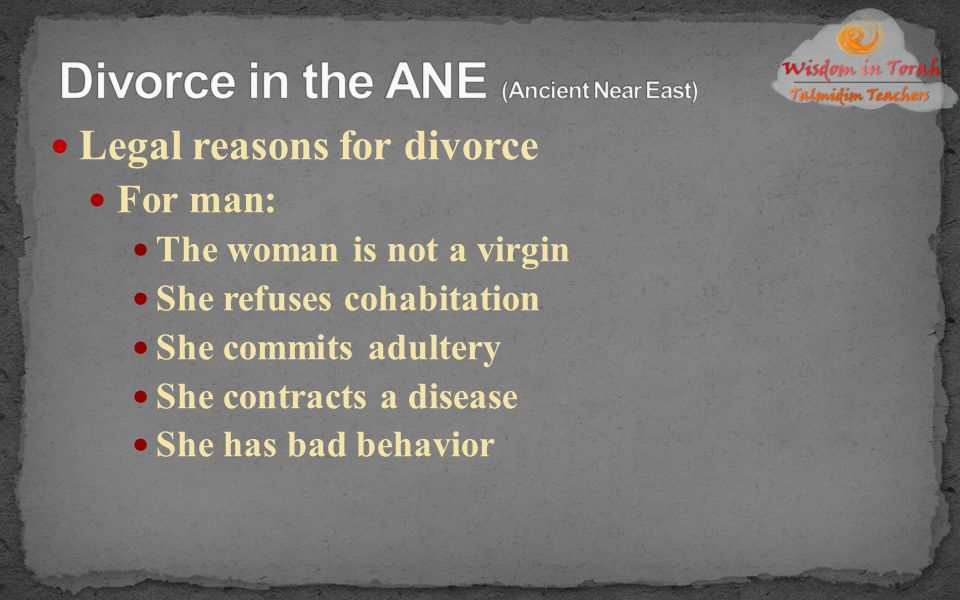 Legal reasons for divorce For man: The woman is not a virgin She refuses cohabitation She commits adultery She contracts a disease She has bad behavio