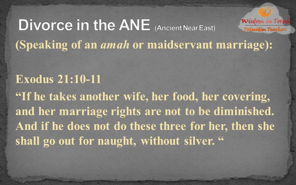 """(Speaking of an amah or maidservant marriage): Exodus 21:10-11 """"If he takes another wife, her food, her covering, and her marriage rights are not to b"""