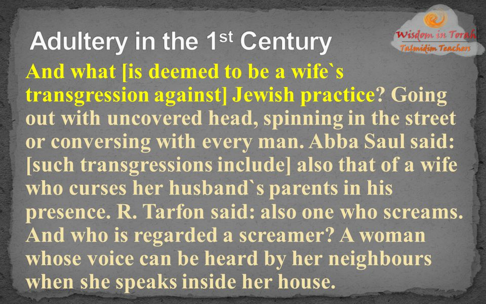 And what [is deemed to be a wife`s transgression against] Jewish practice? Going out with uncovered head, spinning in the street or conversing with ev