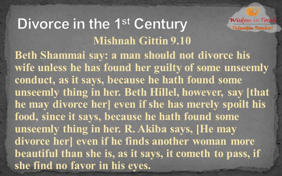 Mishnah Gittin 9.10 Beth Shammai say: a man should not divorce his wife unless he has found her guilty of some unseemly conduct, as it says, because h