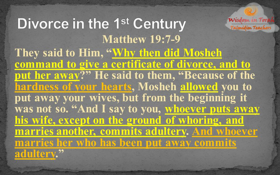 """Matthew 19:7-9 They said to Him, """"Why then did Mosheh command to give a certificate of divorce, and to put her away?"""" He said to them, """"Because of the"""
