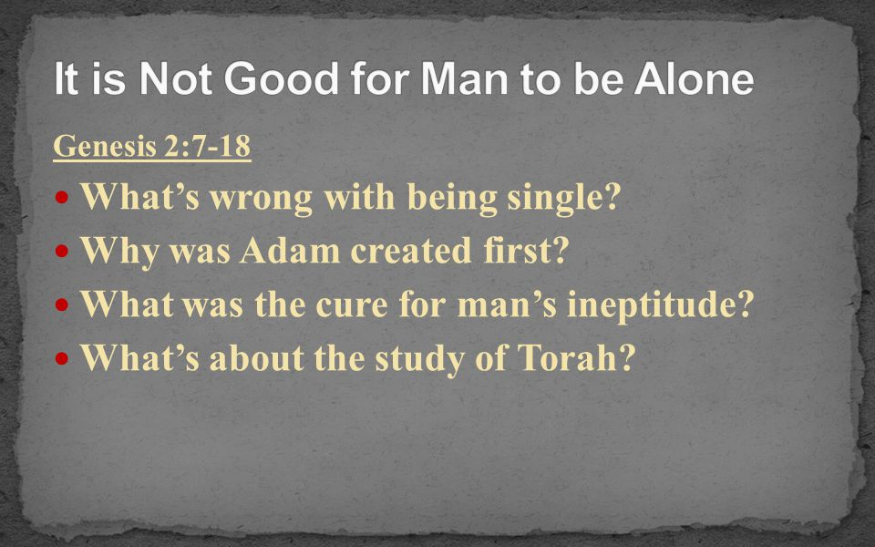 Genesis 2:7-18 What's wrong with being single? Why was Adam created first? What was the cure for man's ineptitude? What's about the study of Torah?