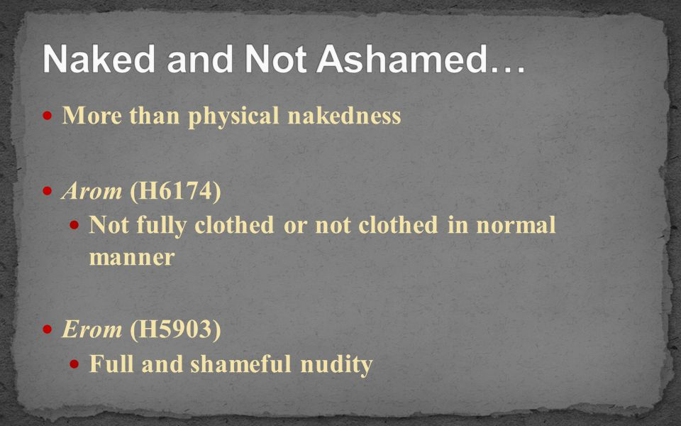 More than physical nakedness Arom (H6174) Not fully clothed or not clothed in normal manner Erom (H5903) Full and shameful nudity