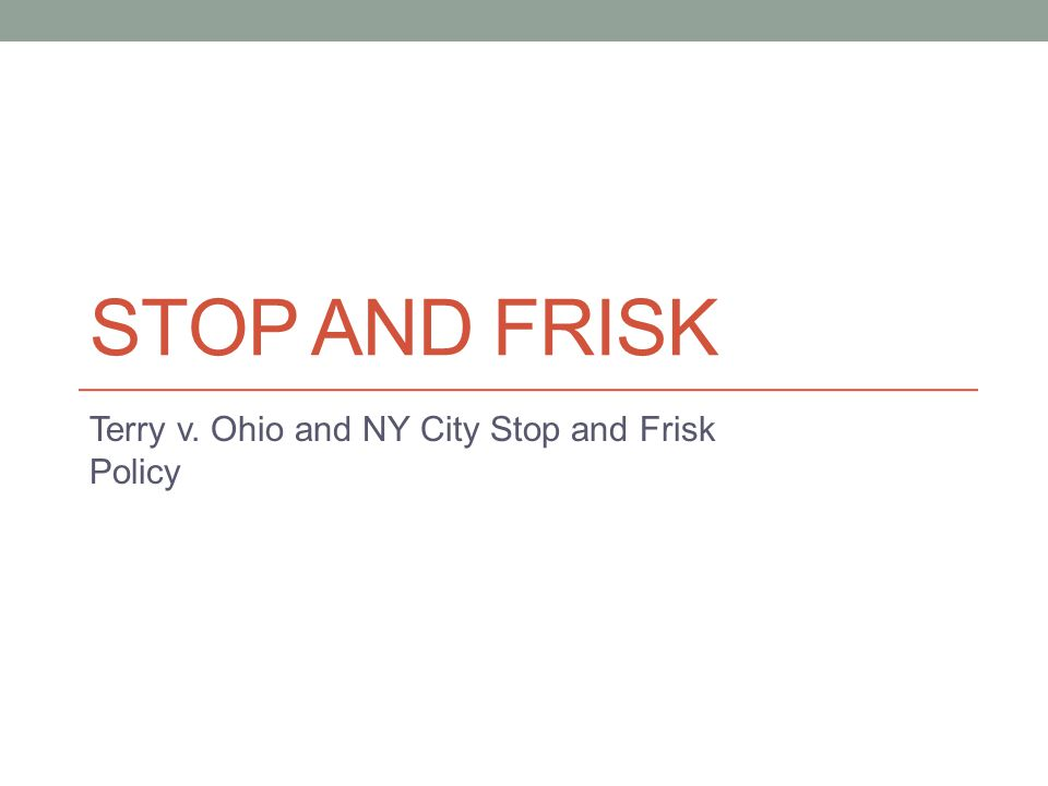 STOP AND FRISK Terry v. Ohio and NY City Stop and Frisk Policy