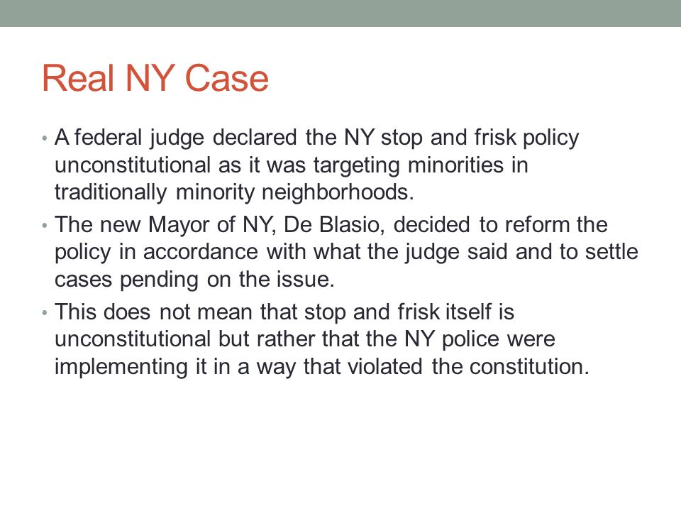 Real NY Case A federal judge declared the NY stop and frisk policy unconstitutional as it was targeting minorities in traditionally minority neighborh