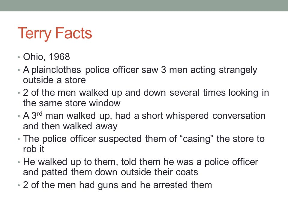 Terry Facts Ohio, 1968 A plainclothes police officer saw 3 men acting strangely outside a store 2 of the men walked up and down several times looking