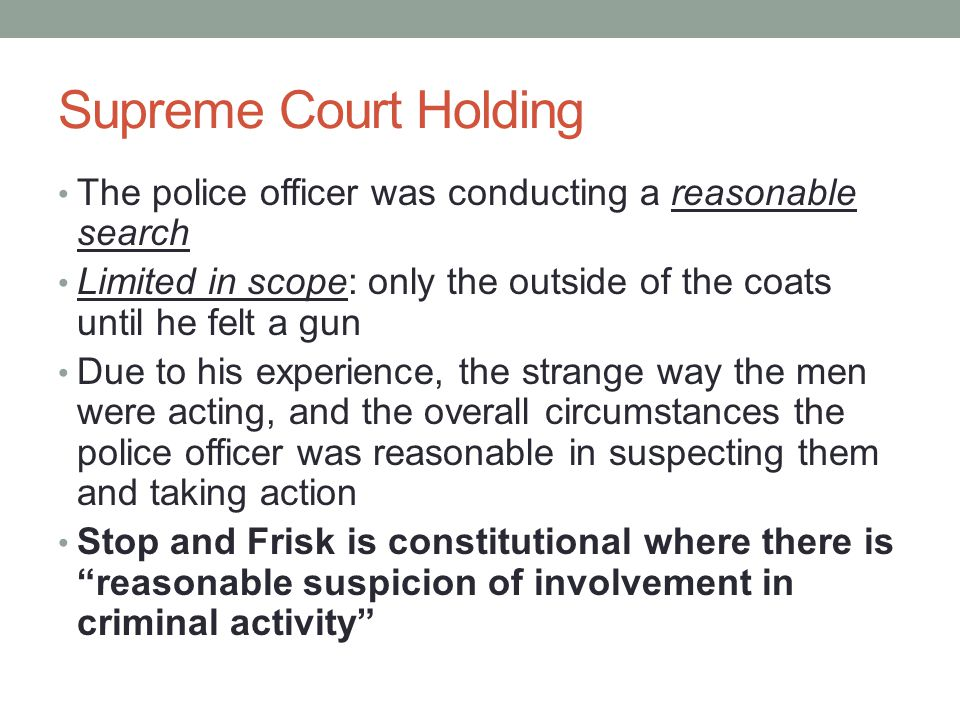 Supreme Court Holding The police officer was conducting a reasonable search Limited in scope: only the outside of the coats until he felt a gun Due to