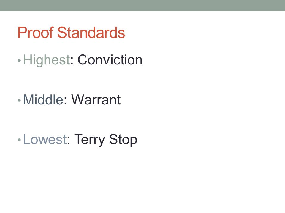 Proof Standards Highest: Conviction Middle: Warrant Lowest: Terry Stop