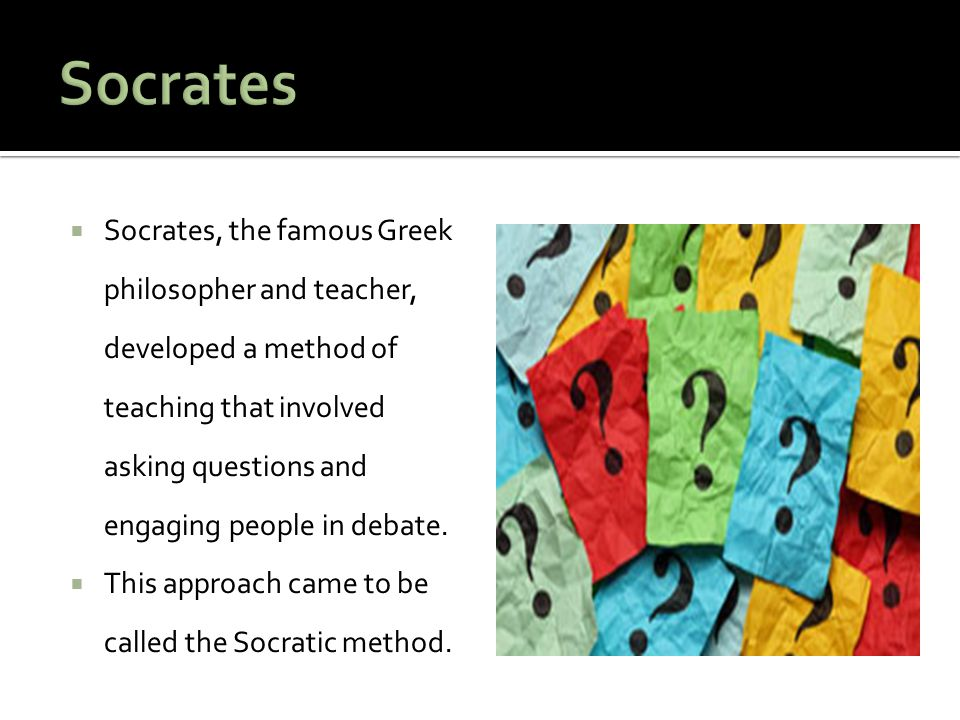  Socrates, the famous Greek philosopher and teacher, developed a method of teaching that involved asking questions and engaging people in debate.  T
