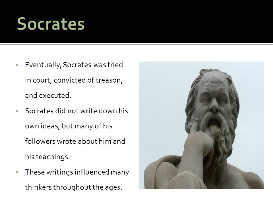  Eventually, Socrates was tried in court, convicted of treason, and executed.  Socrates did not write down his own ideas, but many of his followers