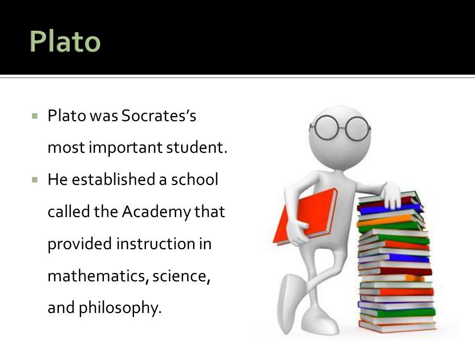  Plato was Socrates's most important student.  He established a school called the Academy that provided instruction in mathematics, science, and phi