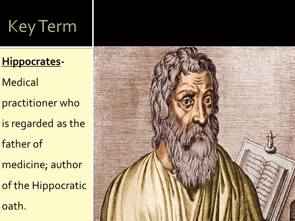 Key Term Hippocrates- Medical practitioner who is regarded as the father of medicine; author of the Hippocratic oath.