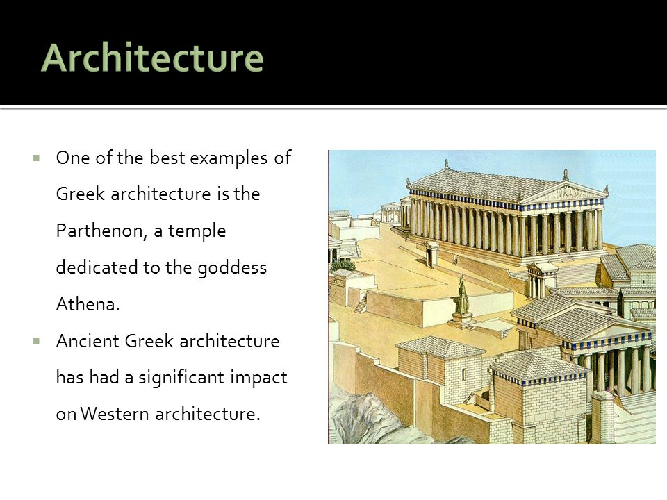  One of the best examples of Greek architecture is the Parthenon, a temple dedicated to the goddess Athena.  Ancient Greek architecture has had a si