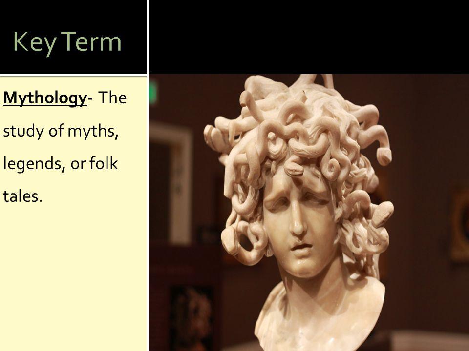 Key Term Mythology- The study of myths, legends, or folk tales.