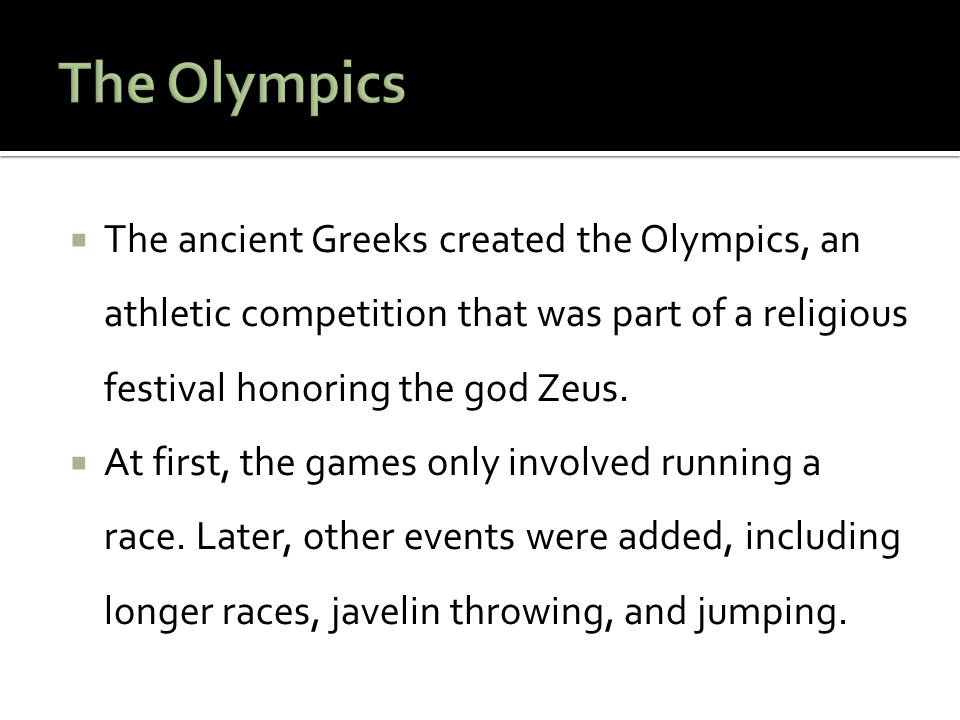  The ancient Greeks created the Olympics, an athletic competition that was part of a religious festival honoring the god Zeus.  At first, the games