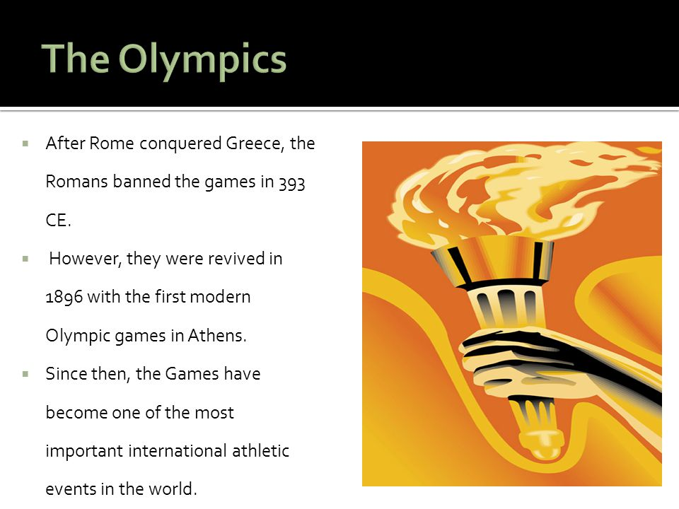  After Rome conquered Greece, the Romans banned the games in 393 CE.  However, they were revived in 1896 with the first modern Olympic games in Athe