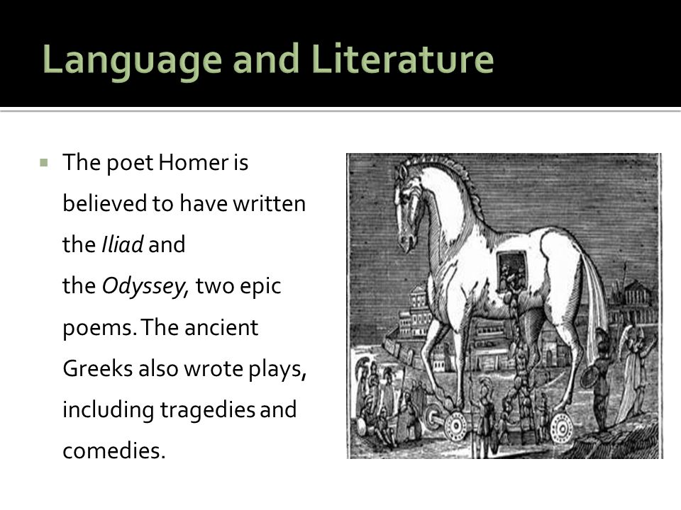  The poet Homer is believed to have written the Iliad and the Odyssey, two epic poems. The ancient Greeks also wrote plays, including tragedies and c