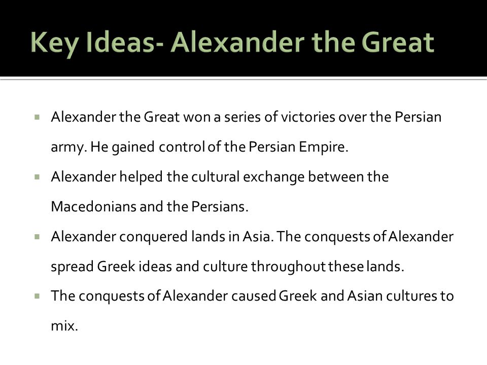  Alexander the Great won a series of victories over the Persian army. He gained control of the Persian Empire.  Alexander helped the cultural exchan