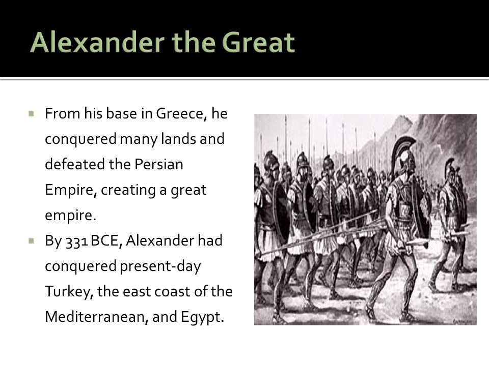  From his base in Greece, he conquered many lands and defeated the Persian Empire, creating a great empire.  By 331 BCE, Alexander had conquered pre