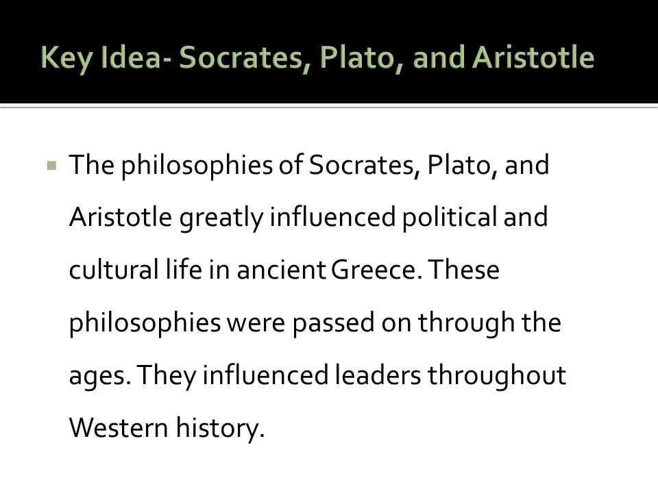  The philosophies of Socrates, Plato, and Aristotle greatly influenced political and cultural life in ancient Greece. These philosophies were passed