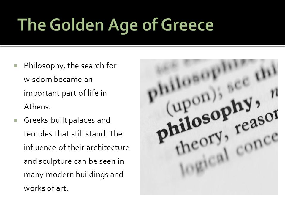  Philosophy, the search for wisdom became an important part of life in Athens.  Greeks built palaces and temples that still stand. The influence of