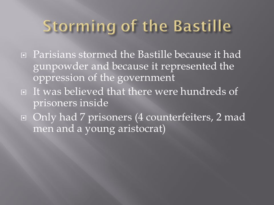  Parisians stormed the Bastille because it had gunpowder and because it represented the oppression of the government  It was believed that there were hundreds of prisoners inside  Only had 7 prisoners (4 counterfeiters, 2 mad men and a young aristocrat)