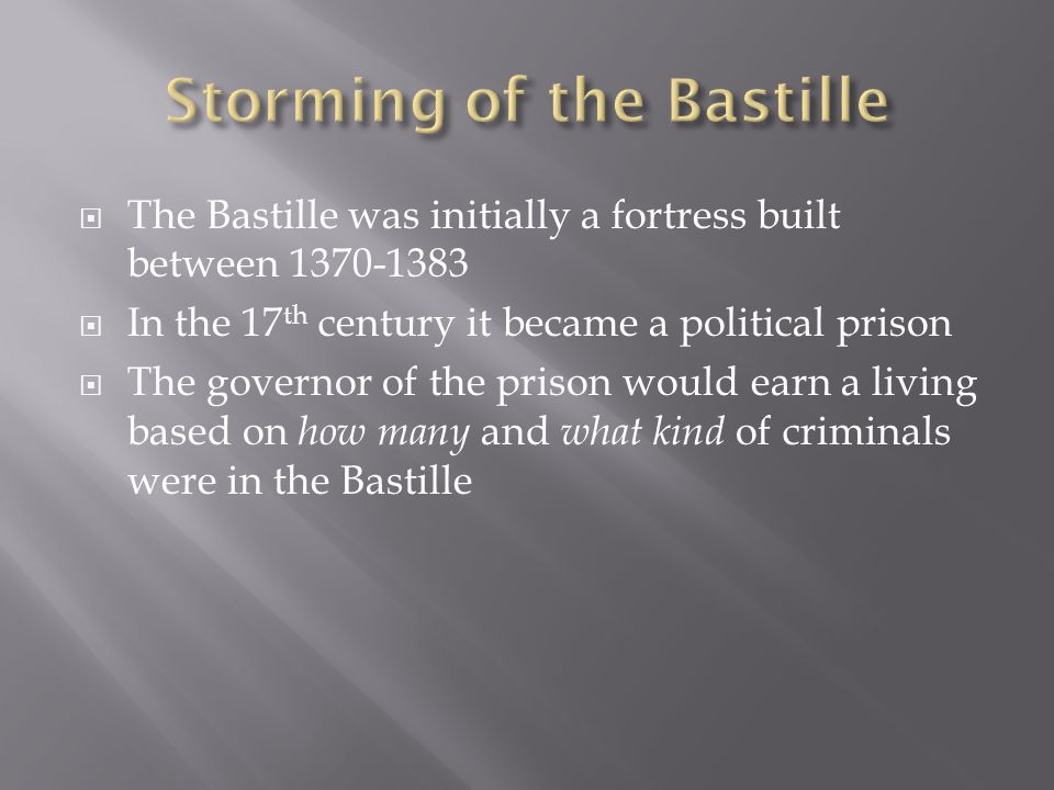  The Bastille was initially a fortress built between 1370-1383  In the 17 th century it became a political prison  The governor of the prison would earn a living based on how many and what kind of criminals were in the Bastille
