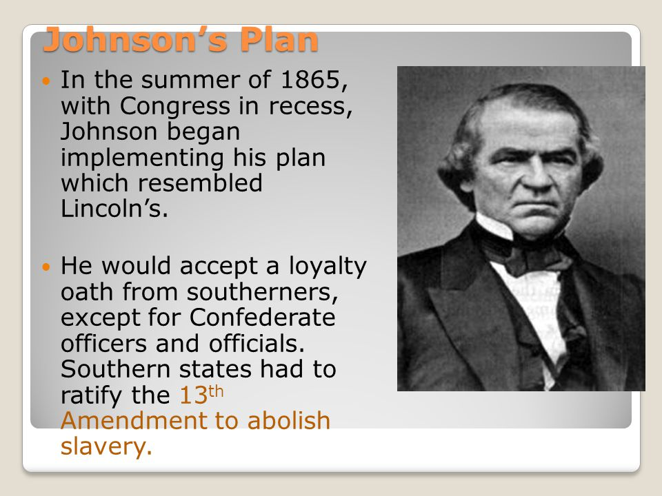 Johnson's Plan In the summer of 1865, with Congress in recess, Johnson began implementing his plan which resembled Lincoln's.