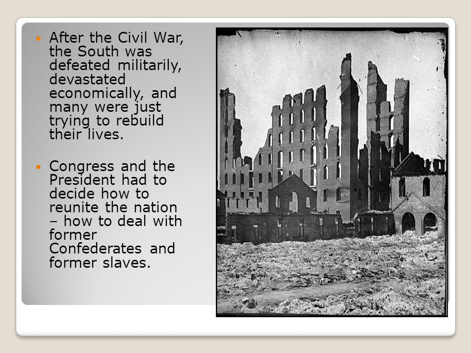 After the Civil War, the South was defeated militarily, devastated economically, and many were just trying to rebuild their lives.