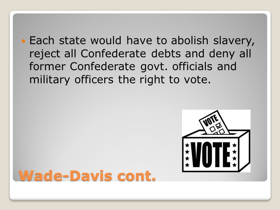 Wade-Davis cont. Each state would have to abolish slavery, reject all Confederate debts and deny all former Confederate govt. officials and military o