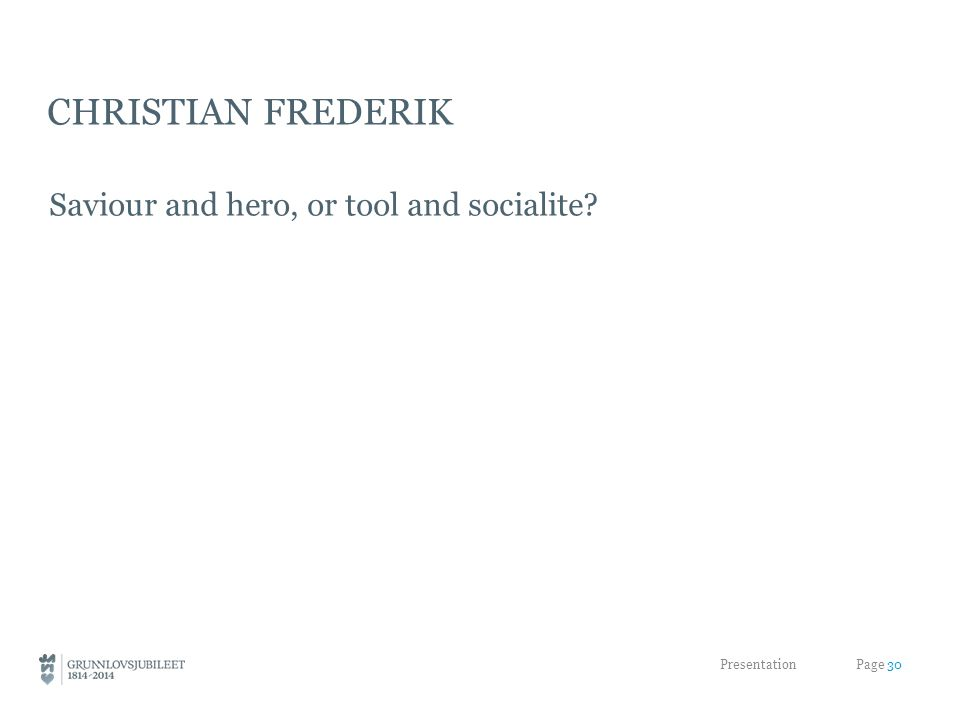 CHRISTIAN FREDERIK Saviour and hero, or tool and socialite? Presentation Page 30