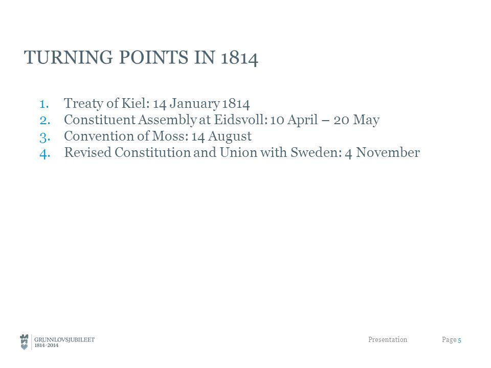 TURNING POINTS IN 1814 1.Treaty of Kiel: 14 January 1814 2.Constituent Assembly at Eidsvoll: 10 April – 20 May 3.Convention of Moss: 14 August 4.Revised Constitution and Union with Sweden: 4 November Presentation Page 5