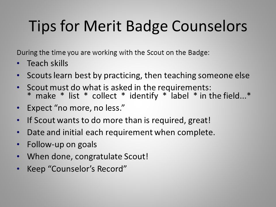 Tips for Merit Badge Counselors During the time you are working with the Scout on the Badge: Teach skills Scouts learn best by practicing, then teachi