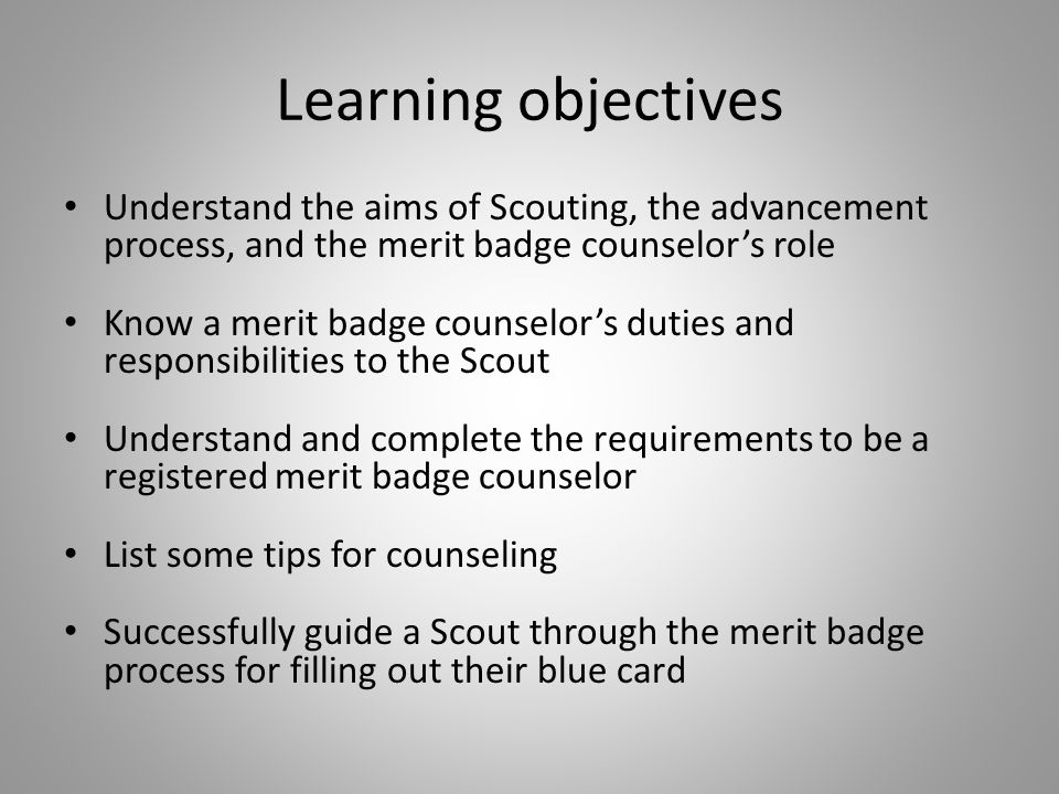 Learning objectives Understand the aims of Scouting, the advancement process, and the merit badge counselor's role Know a merit badge counselor's duti